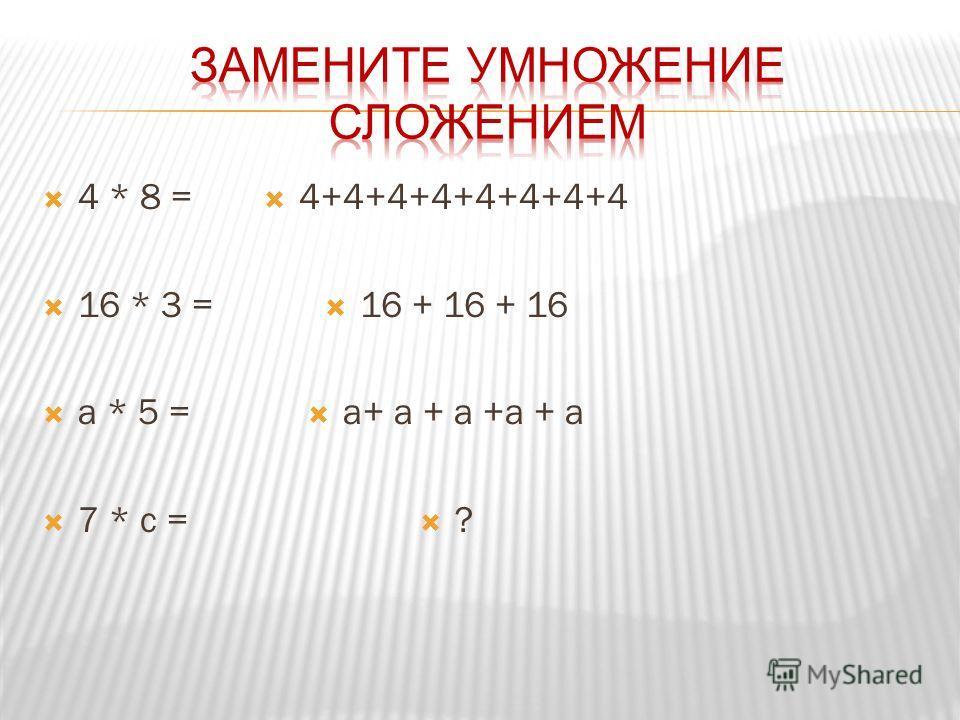 4 * 8 = 16 * 3 = a * 5 = 7 * c = 4+4+4+4+4+4+4+4 16 + 16 + 16 a+ a + a +a + a ?