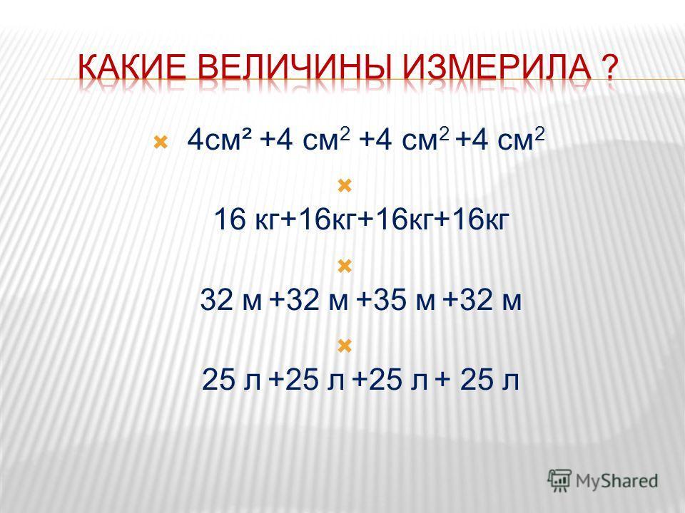 4см² +4 см 2 +4 см 2 +4 см 2 16 кг+16кг+16кг+16кг 32 м +32 м +35 м +32 м 25 л +25 л +25 л + 25 л