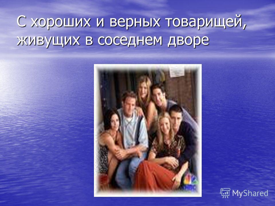 С хороших и верных товарищей, живущих в соседнем дворе