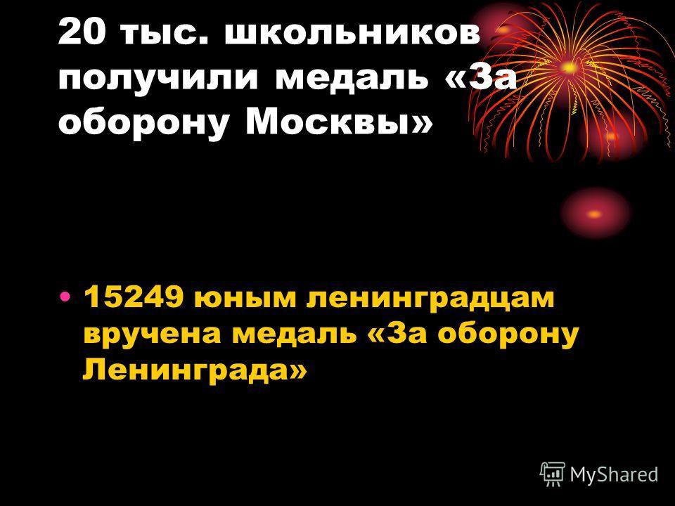 20 тыс. школьников получили медаль «За оборону Москвы» 15249 юным ленинградцам вручена медаль «За оборону Ленинграда»