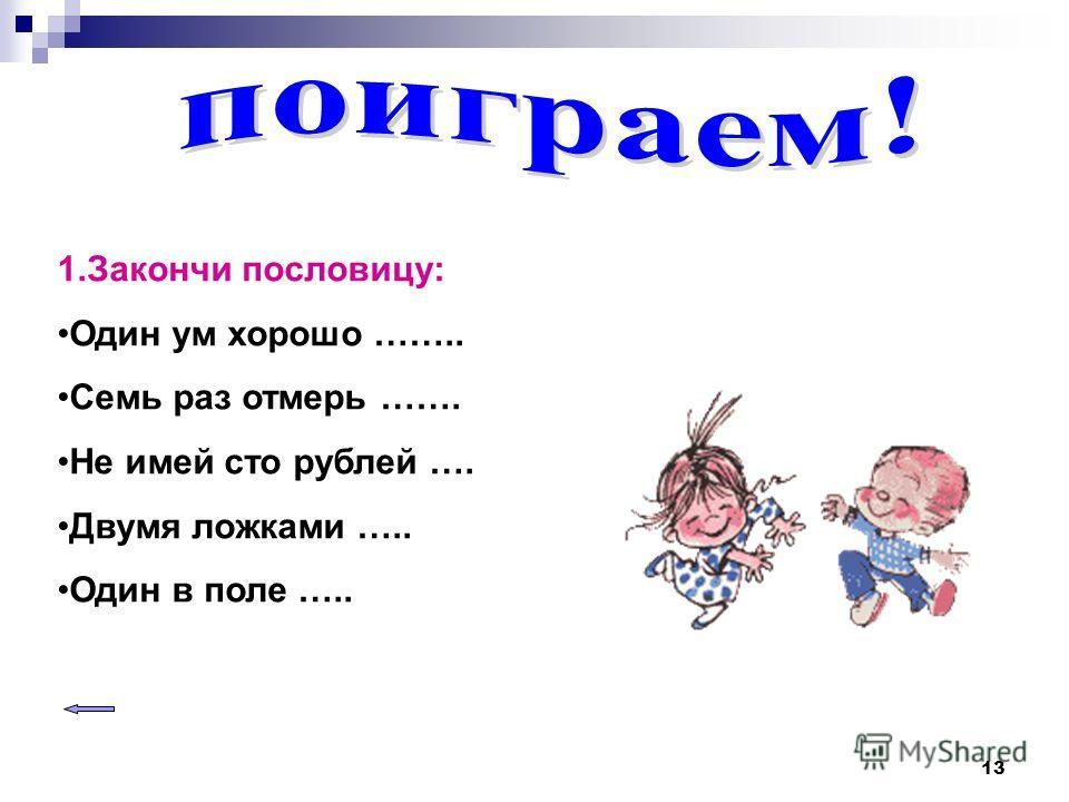 13 1.Закончи пословицу: Один ум хорошо …….. Семь раз отмерь ……. Не имей сто рублей …. Двумя ложками ….. Один в поле …..