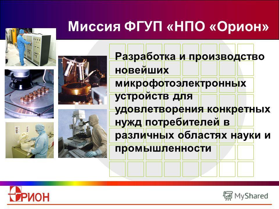 Миссия ФГУП «НПО «Орион» Разработка и производство новейших микрофотоэлектронных устройств для удовлетворения конкретных нужд потребителей в различных областях науки и промышленности