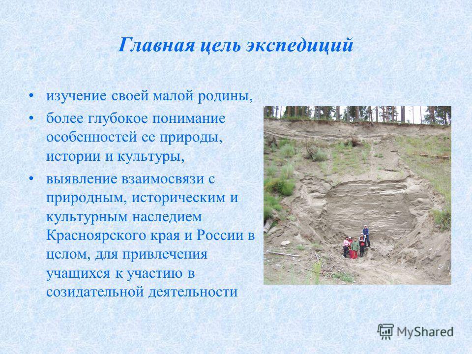 Главная цель экспедиций изучение своей малой родины, более глубокое понимание особенностей ее природы, истории и культуры, выявление взаимосвязи с природным, историческим и культурным наследием Красноярского края и России в целом, для привлечения уча
