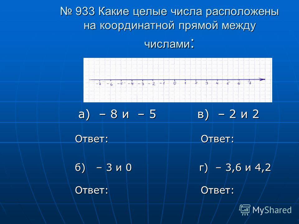 933 Какие целые числа расположены на координатной прямой между числами : 933 Какие целые числа расположены на координатной прямой между числами : а) – 8 и – 5 в) – 2 и 2 а) – 8 и – 5 в) – 2 и 2 Ответ: Ответ: б) – 3 и 0 г) – 3,6 и 4,2 Ответ: Ответ: