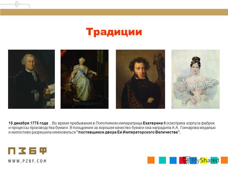 Традиции 15 декабря 1775 года...Во время пребывания в Полотняном императрица Екатерина II осмотрела корпуса фабрик и процессы производства бумаги. В поощрение за хорошее качество бумаги она наградила А.А. Гончарова медалью и милостиво разрешила имено