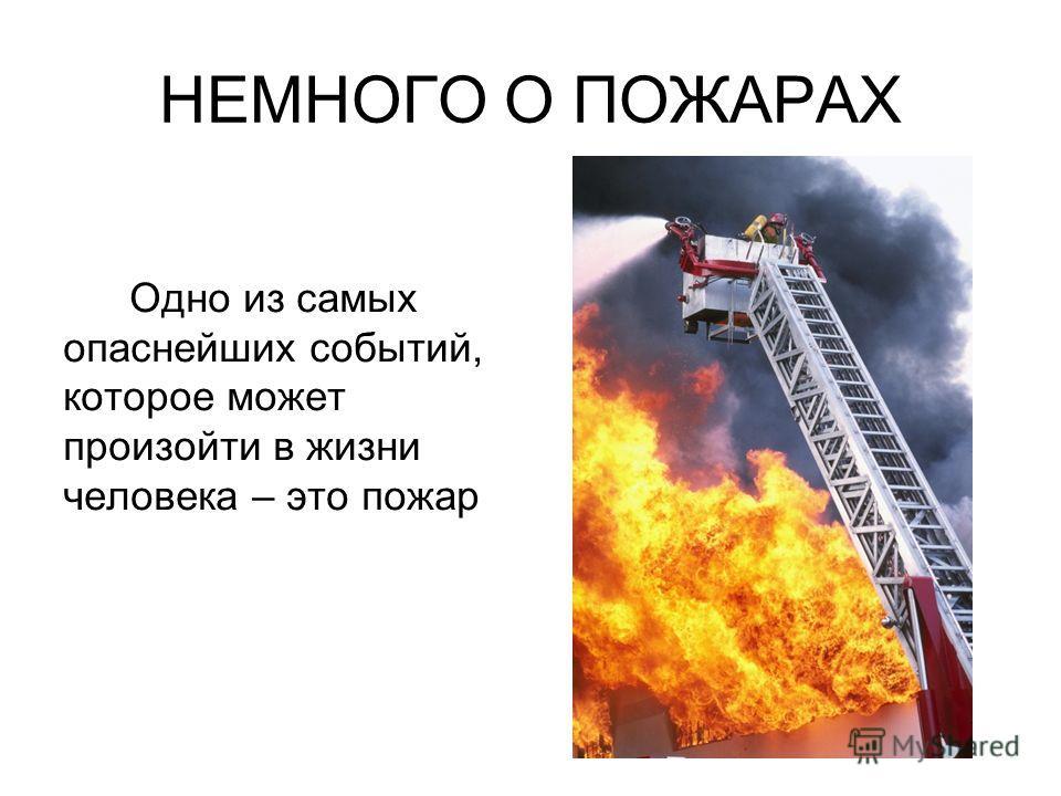 НЕМНОГО О ПОЖАРАХ Одно из самых опаснейших событий, которое может произойти в жизни человека – это пожар