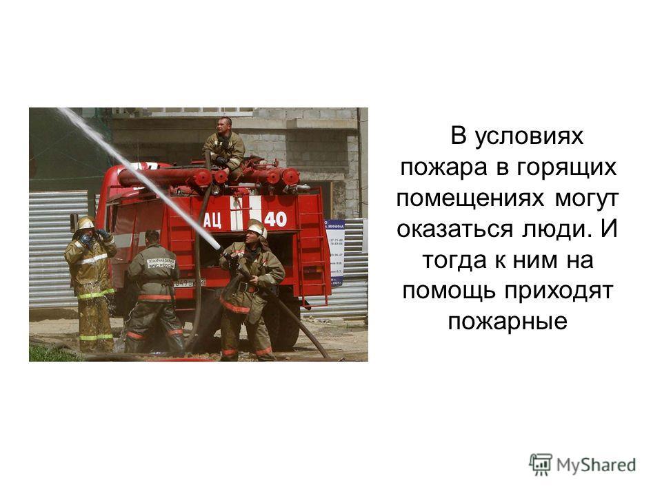 В условиях пожара в горящих помещениях могут оказаться люди. И тогда к ним на помощь приходят пожарные
