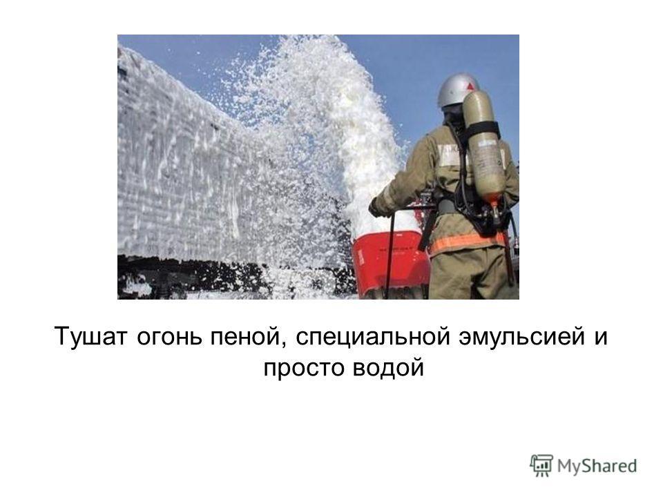 Тушат огонь пеной, специальной эмульсией и просто водой