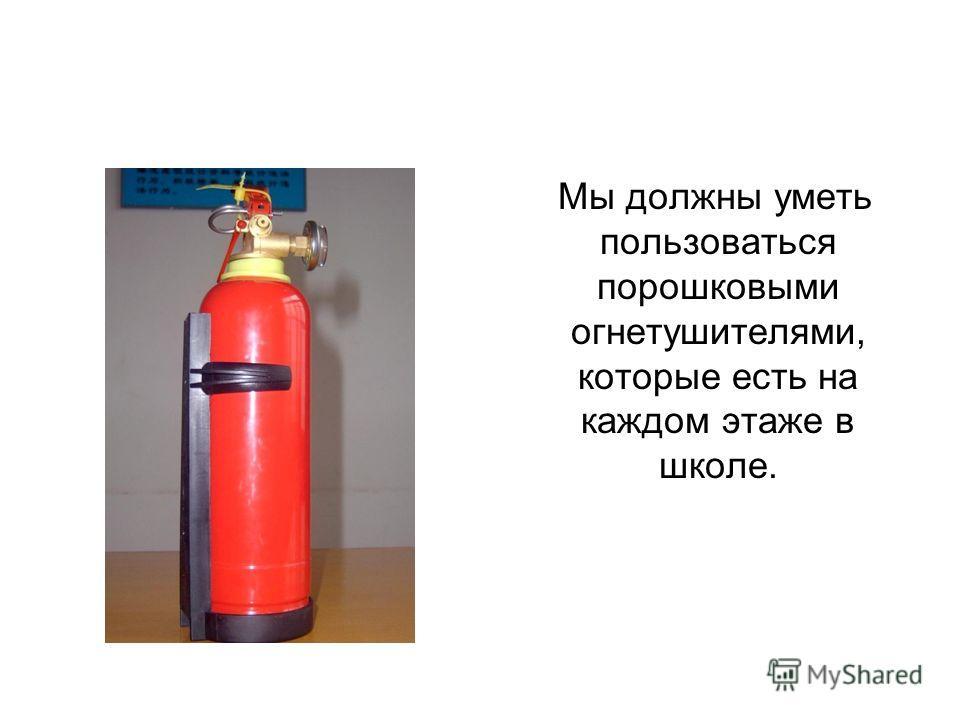 Мы должны уметь пользоваться порошковыми огнетушителями, которые есть на каждом этаже в школе.