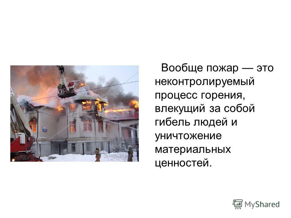 Вообще пожар это неконтролируемый процесс горения, влекущий за собой гибель людей и уничтожение материальных ценностей.
