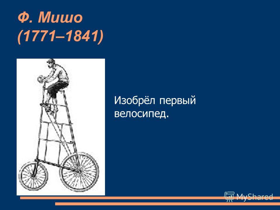 Ф. Мишо (1771–1841) Изобрёл первый велосипед.