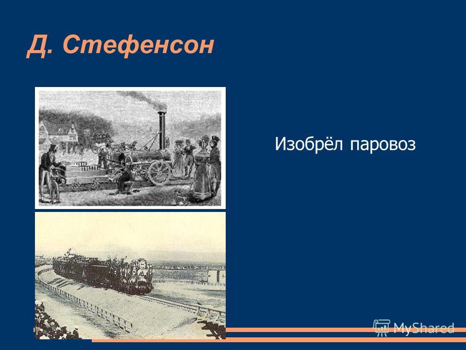Д. Стефенсон Изобрёл паровоз