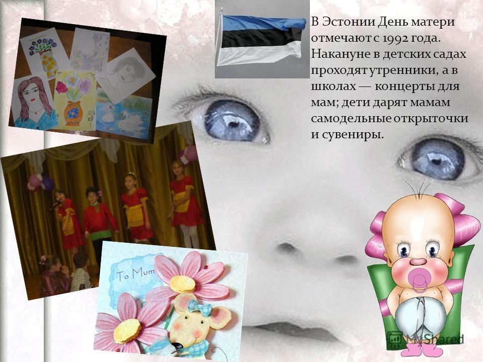В Эстонии День матери отмечают с 1992 года. Накануне в детских садах проходят утренники, а в школах концерты для мам; дети дарят мамам самодельные открыточки и сувениры.