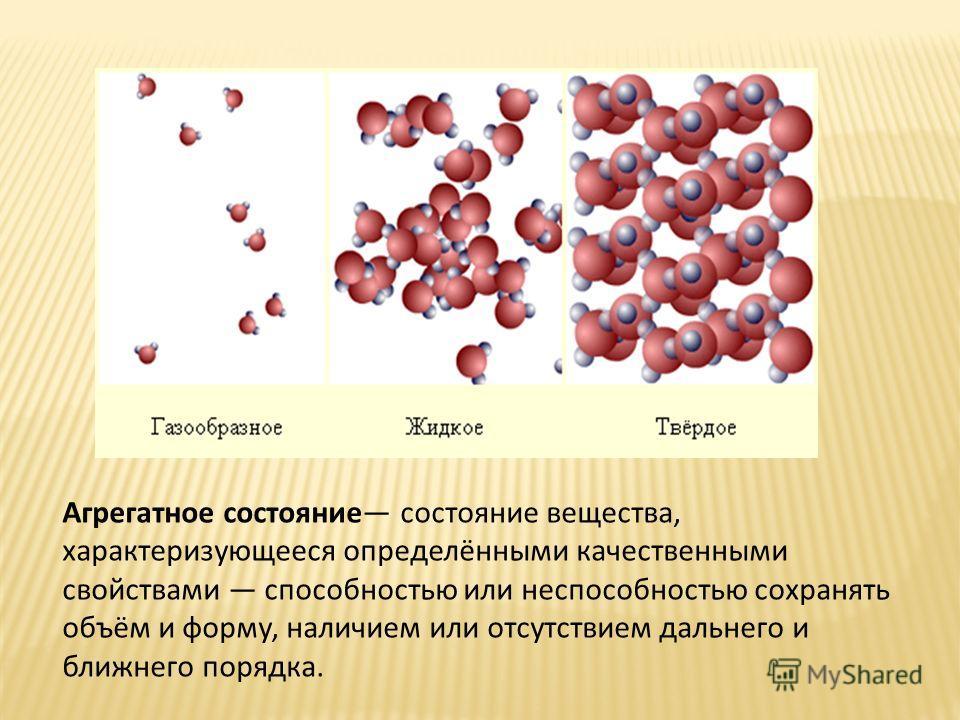 Агрегатное состояние состояние вещества, характеризующееся определёнными качественными свойствами способностью или неспособностью сохранять объём и форму, наличием или отсутствием дальнего и ближнего порядка.