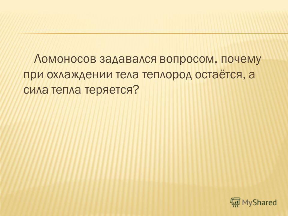 Ломоносов задавался вопросом, почему при охлаждении тела теплород остаётся, а сила тепла теряется?