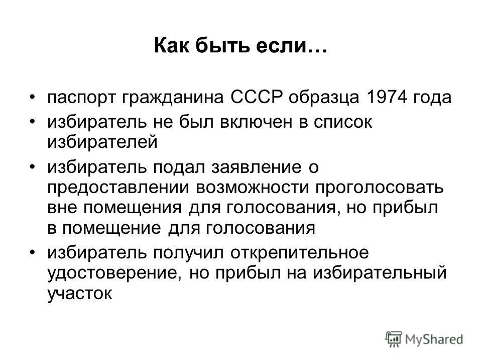 Как быть если… паспорт гражданина СССР образца 1974 года избиратель не был включен в список избирателей избиратель подал заявление о предоставлении возможности проголосовать вне помещения для голосования, но прибыл в помещение для голосования избират