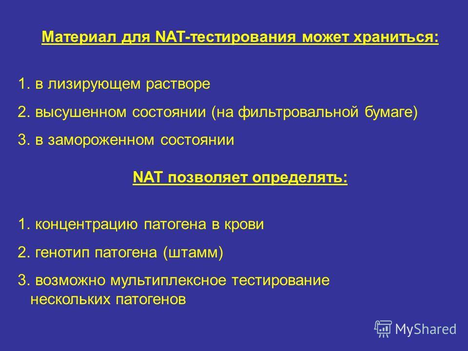 Материал для NAT-тестирования может храниться: 1.в лизирующем растворе 2.высушенном состоянии (на фильтровальной бумаге) 3.в замороженном состоянии NAT позволяет определять: 1.концентрацию патогена в крови 2.генотип патогена (штамм) 3.возможно мульти