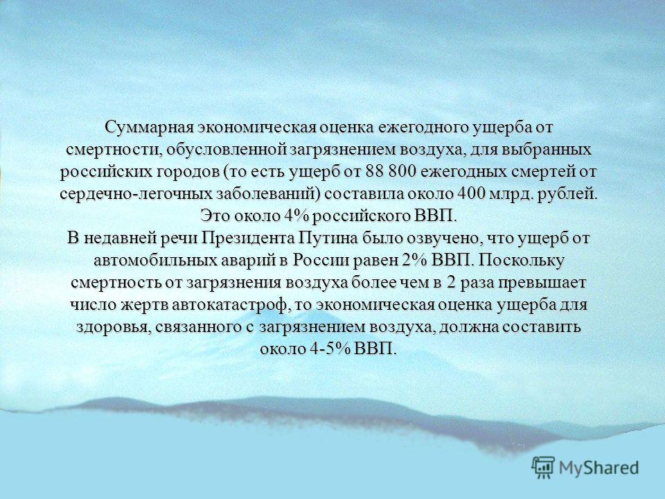 Суммарная экономическая оценка ежегодного ущерба от смертности, обусловленной загрязнением воздуха, для выбранных российских городов (то есть ущерб от 88 800 ежегодных смертей от сердечно-легочных заболеваний) составила около 400 млрд. рублей. Это ок