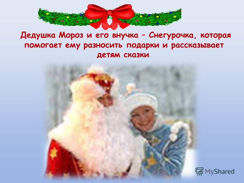 Дедушка Мороз и его внучка – Снегурочка, которая помогает ему разносить подарки и рассказывает детям сказки.