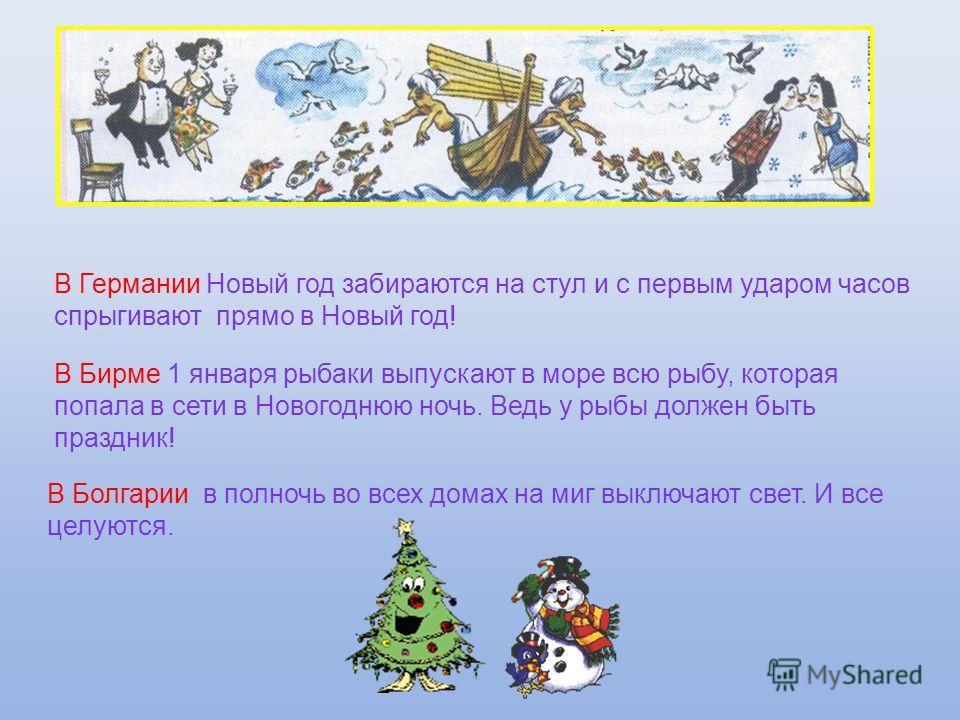 В Германии Новый год забираются на стул и с первым ударом часов спрыгивают прямо в Новый год! В Бирме 1 января рыбаки выпускают в море всю рыбу, которая попала в сети в Новогоднюю ночь. Ведь у рыбы должен быть праздник! В Болгарии в полночь во всех д