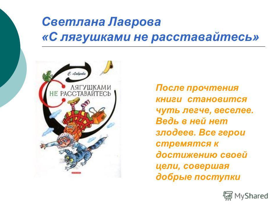 Светлана Лаврова «С лягушками не расставайтесь» После прочтения книги становится чуть легче, веселее. Ведь в ней нет злодеев. Все герои стремятся к достижению своей цели, совершая добрые поступки