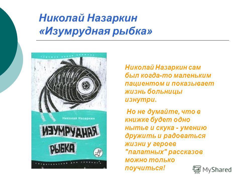 Николай Назаркин «Изумрудная рыбка» Николай Назаркин сам был когда-то маленьким пациентом и показывает жизнь больницы изнутри. Но не думайте, что в книжке будет одно нытье и скука - умению дружить и радоваться жизни у героев