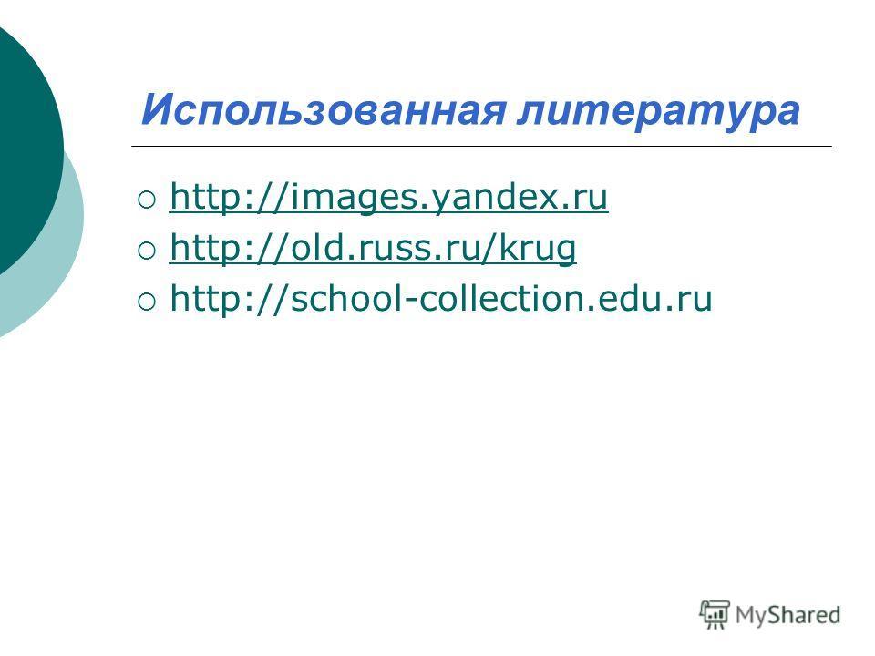 Использованная литература http://images.yandex.ru http://old.russ.ru/krug http://school-collection.edu.ru