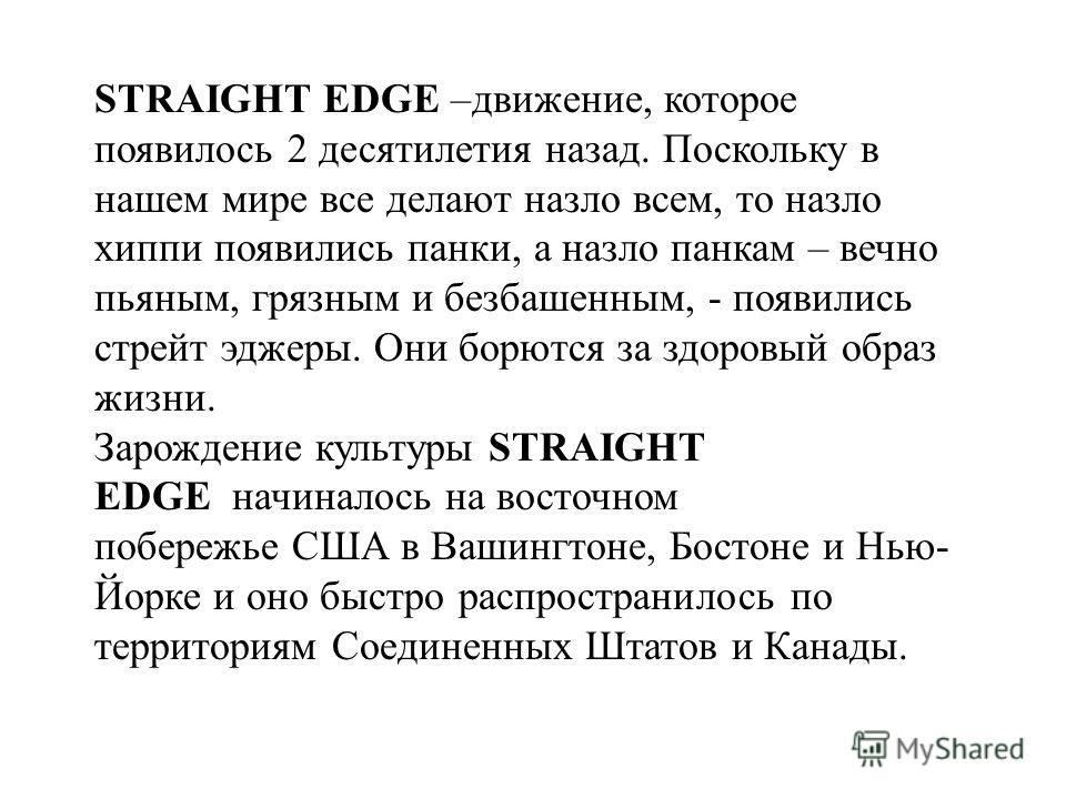 STRAIGHT EDGE –движение, которое появилось 2 десятилетия назад. Поскольку в нашем мире все делают назло всем, то назло хиппи появились панки, а назло панкам – вечно пьяным, грязным и безбашенным, - появились стрейт эджеры. Они борются за здоровый обр