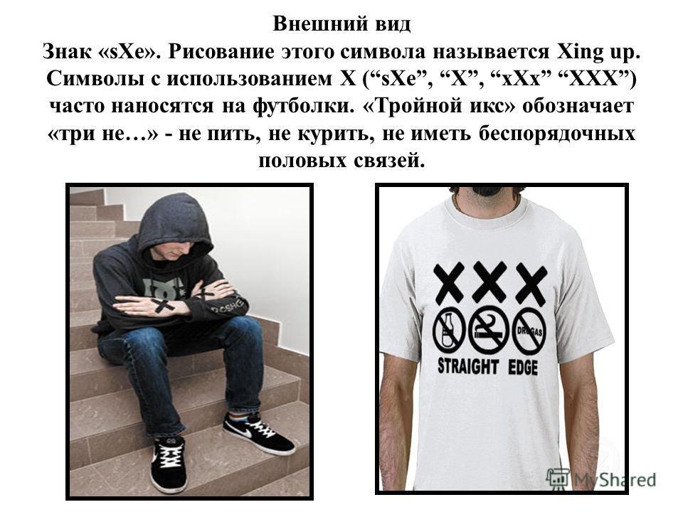Внешний вид Знак «sXe». Рисование этого символа называется Xing up. Символы с использованием X (sXe, X, xXx XXX) часто наносятся на футболки. «Тройной икс» обозначает «три не…» - не пить, не курить, не иметь беспорядочных половых связей.