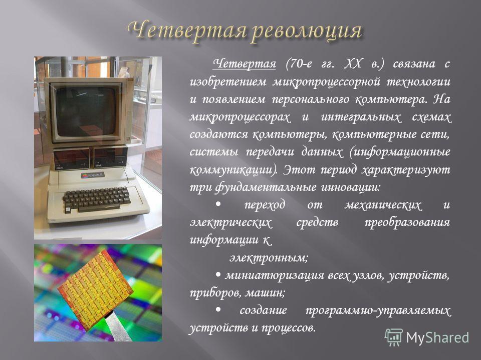Четвертая (70-е гг. XX в.) связана с изобретением микропроцессорной технологии и появлением персонального компьютера. На микропроцессорах и интегральных схемах создаются компьютеры, компьютерные сети, системы передачи данных (информационные коммуника