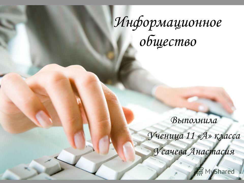 Информационное общество Выполнила Ученица 11 «А» класса Усачева Анастасия