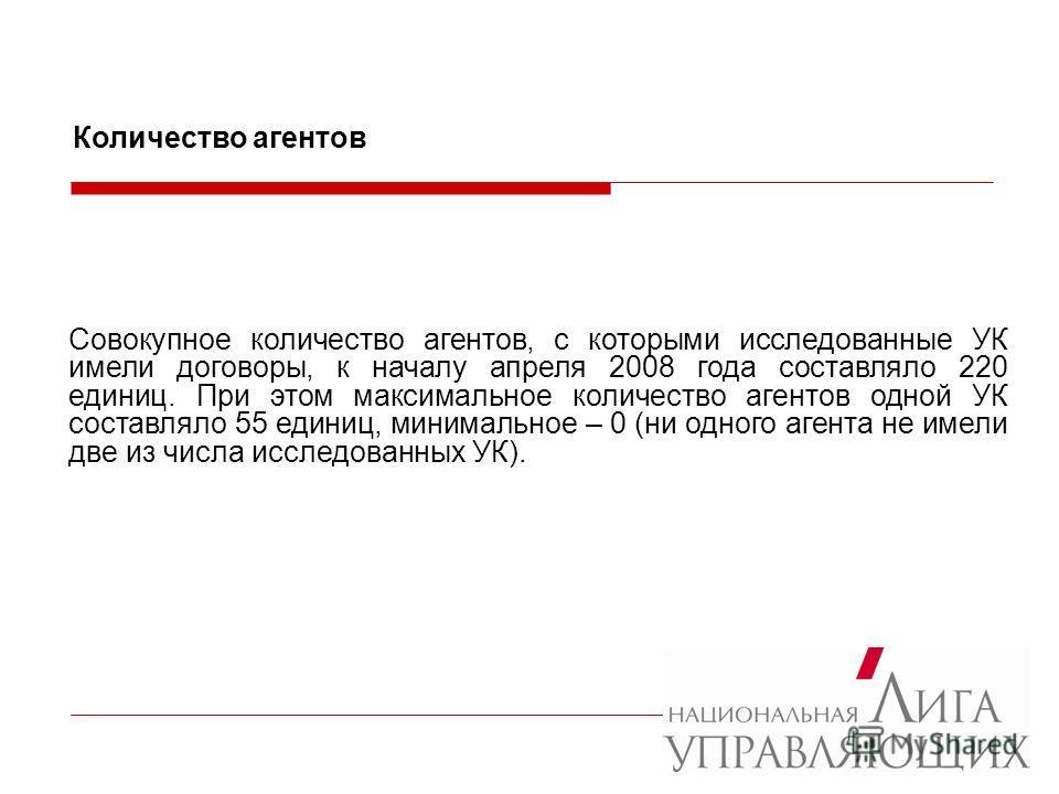 Совокупное количество агентов, с которыми исследованные УК имели договоры, к началу апреля 2008 года составляло 220 единиц. При этом максимальное количество агентов одной УК составляло 55 единиц, минимальное – 0 (ни одного агента не имели две из числ