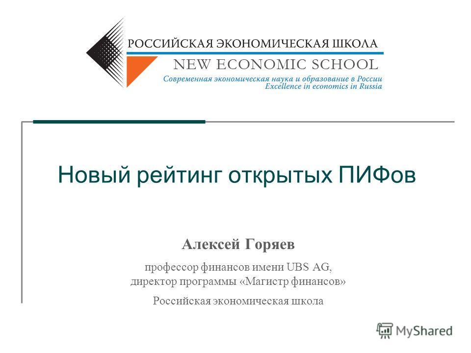 Новый рейтинг открытых ПИФов Алексей Горяев профессор финансов имени UBS AG, директор программы «Магистр финансов» Российская экономическая школа