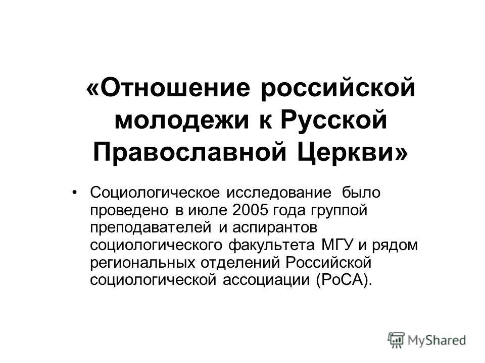 «Отношение российской молодежи к Русской Православной Церкви» Социологическое исследование было проведено в июле 2005 года группой преподавателей и аспирантов социологического факультета МГУ и рядом региональных отделений Российской социологической а