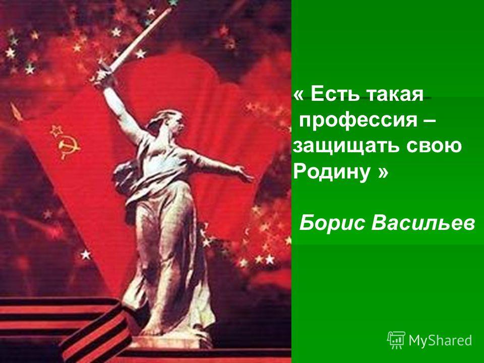 « Есть такая профессия – защищать свою Родину » Борис Васильев