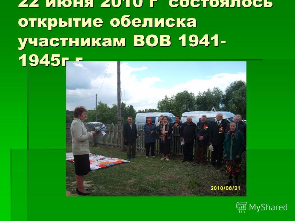 22 июня 2010 г состоялось открытие обелиска участникам ВОВ 1941- 1945г.г.