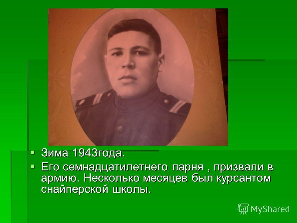 Зима 1943года. Зима 1943года. Его семнадцатилетнего парня, призвали в армию. Несколько месяцев был курсантом снайперской школы. Его семнадцатилетнего парня, призвали в армию. Несколько месяцев был курсантом снайперской школы.