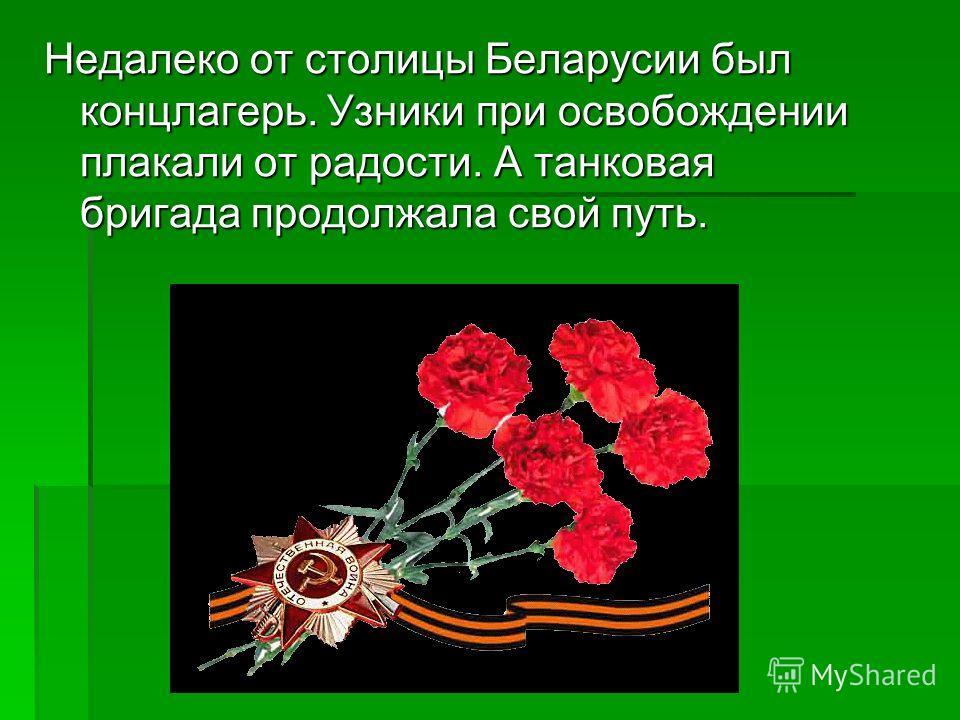 Недалеко от столицы Беларусии был концлагерь. Узники при освобождении плакали от радости. А танковая бригада продолжала свой путь.