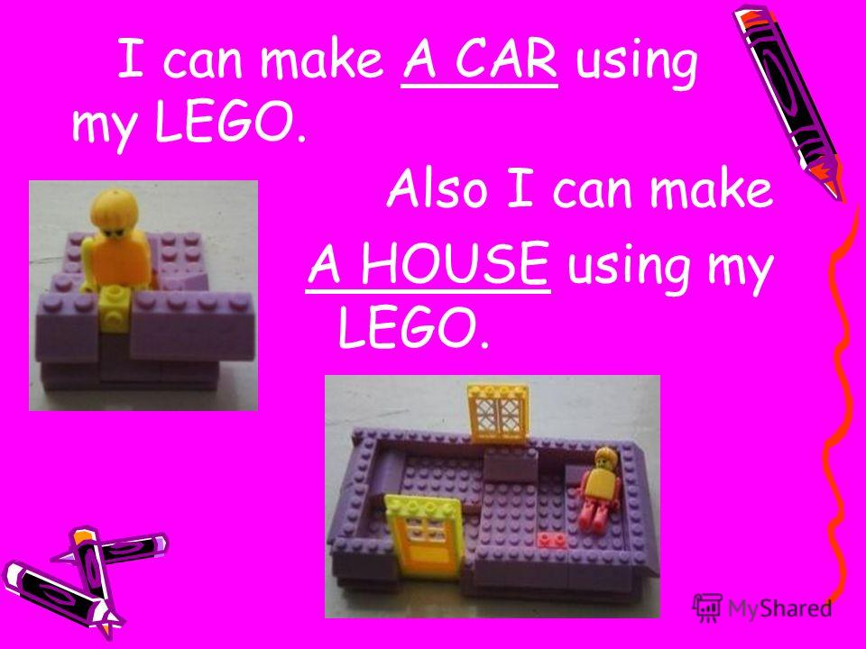 I can make A CAR using my LEGO. Also I can make A HOUSE using my LEGO.