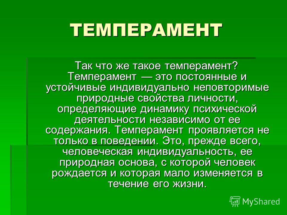 ТЕМПЕРАМЕНТ Так что же такое темперамент? Темперамент это постоянные и устойчивые индивидуально неповторимые природные свойства личности, определяющие динамику психической деятельности независимо от ее содержания. Темперамент проявляется не только в