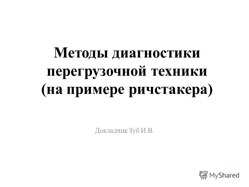 Методы диагностики перегрузочной техники (на примере ричстакера) Докладчик Зуб И.В.