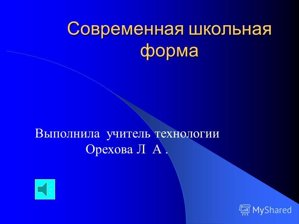 Современная школьная форма Выполнила учитель технологии Орехова Л А.
