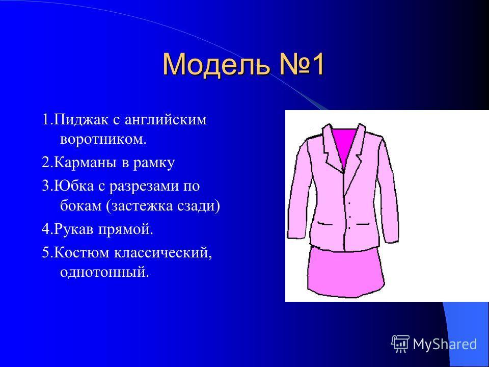 Модель 1 1.Пиджак с английским воротником. 2.Карманы в рамку 3.Юбка с разрезами по бокам (застежка сзади) 4.Рукав прямой. 5.Костюм классический, однотонный.