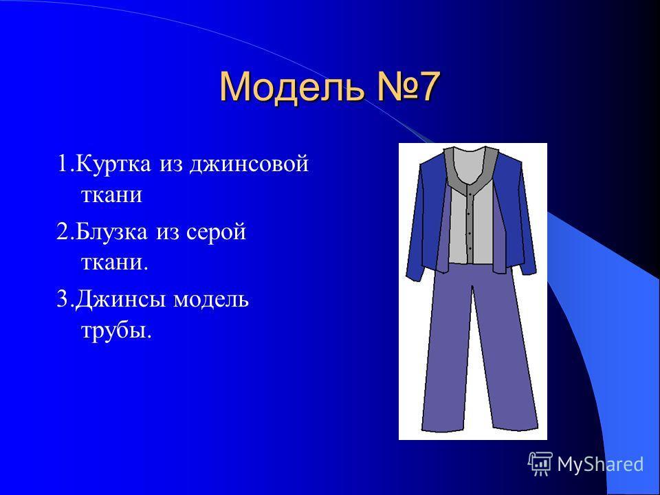 Модель 7 1.Куртка из джинсовой ткани 2.Блузка из серой ткани. 3.Джинсы модель трубы.