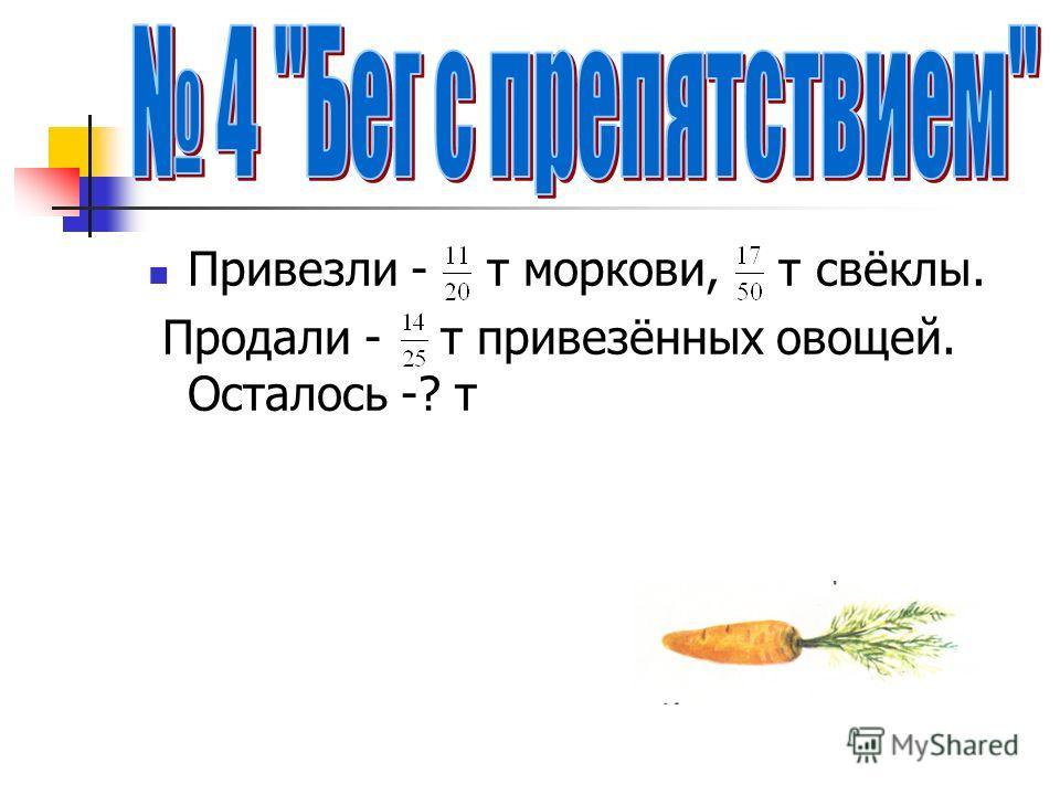 Привезли - т моркови, т свёклы. Продали - т привезённых овощей. Осталось -? т