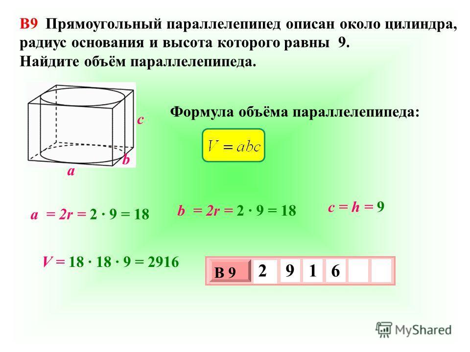 B9 Прямоугольный параллелепипед описан около цилиндра, радиус основания и высота которого равны 9. Найдите объём параллелепипеда. Формулa объёма параллелепипеда: 3 х 1 0 х В 9 2 9 1 6 a b c a = 2r = 2 9 = 18 b = 2r = 2 9 = 18 c = h = 9 V = 18 18 9 =