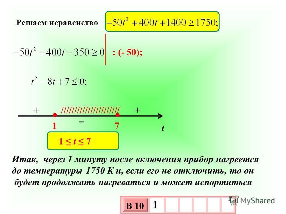 Решаем неравенство : (- 50); t 17 + +////////////////////// 1 t 7 Итак, через 1 минуту после включения прибор нагреется до температуры 1750 К и, если его не отключить, то он будет продолжать нагреваться и может испортиться 3 х 1 0 х В 10 1