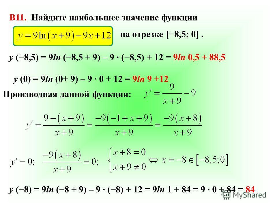 B11. Найдите наибольшее значение функции на отрезке [8,5; 0]. Производная данной функции: у (8,5) = 9ln (8,5 + 9) – 9 (8,5) + 12 = 9ln 0,5 + 88,5 у (0) = 9ln (0+ 9) – 9 0 + 12 = 9ln 9 +12 у (8) = 9ln (8 + 9) – 9 (8) + 12 = 9ln 1 + 84 = 9 0 + 84 = 84