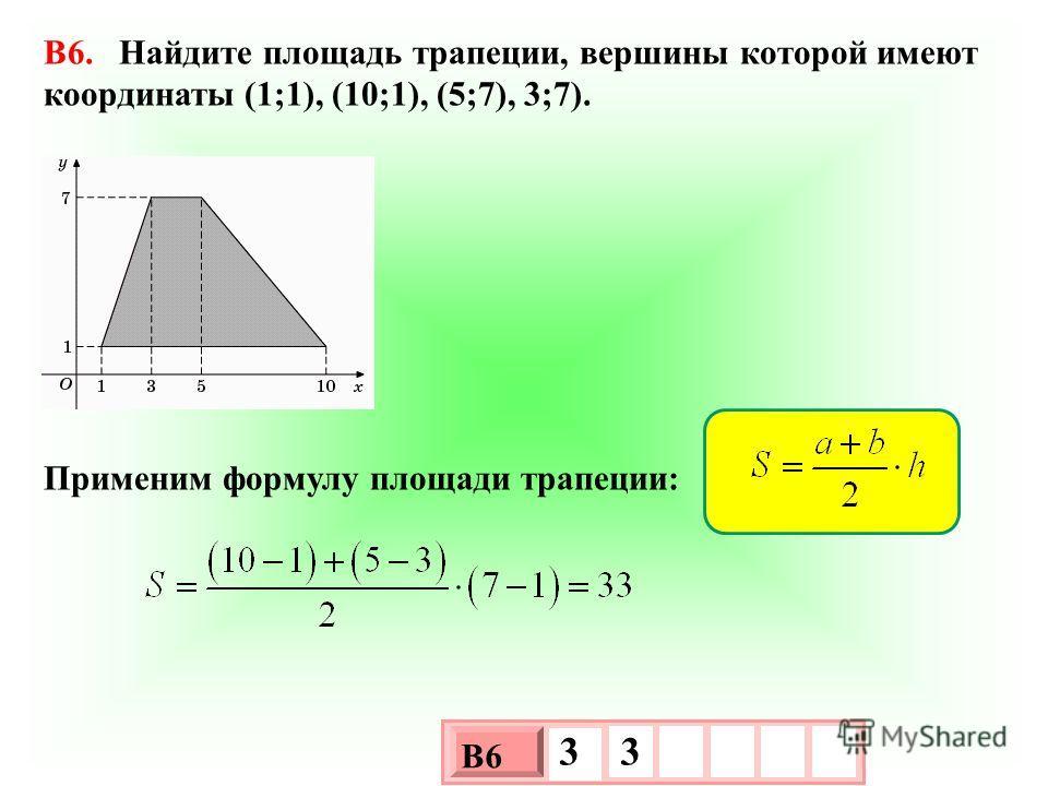 B6. Найдите площадь трапеции, вершины которой имеют координаты (1;1), (10;1), (5;7), 3;7). Применим формулу площади трапеции: 3 х 1 0 х В6 3