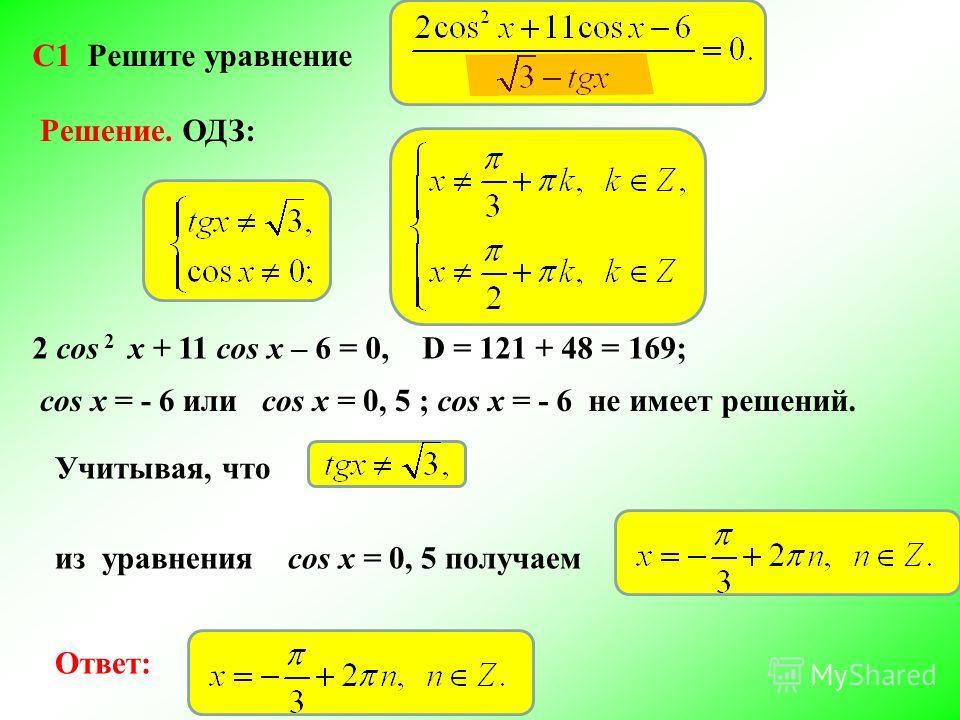 C1 Решите уравнение Решение.ОДЗ: 2 cos 2 x + 11 cos x – 6 = 0,D = 121 + 48 = 169; cos x = - 6 или cos x = 0, 5 ;cos x = - 6 не имеет решений. Учитывая, что из уравнения cos x = 0, 5 получаем Ответ: